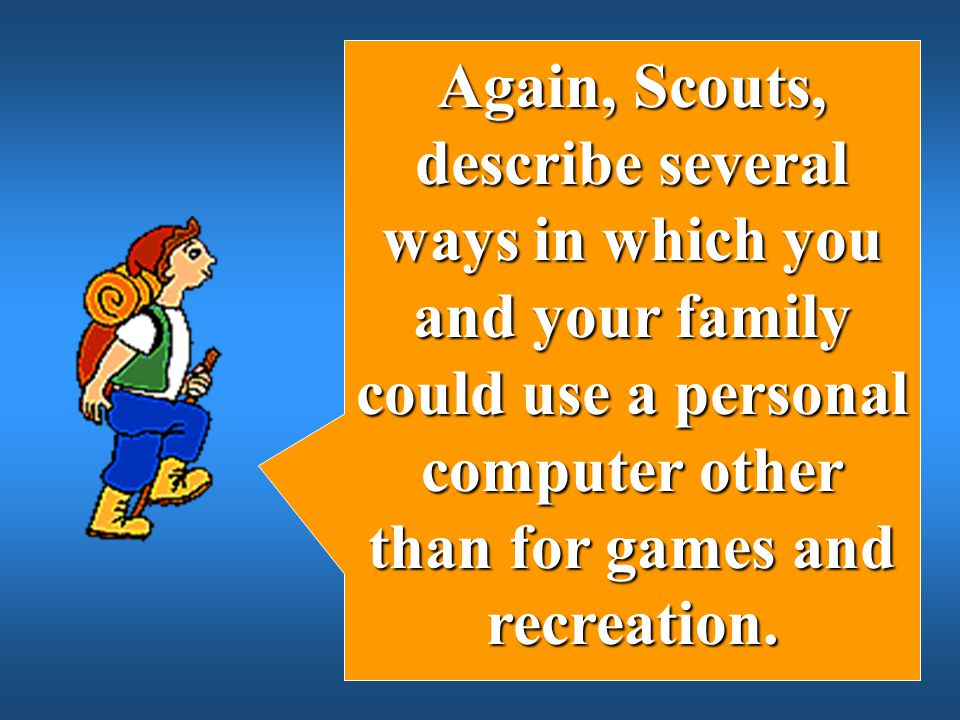Again, Scouts, describe several ways in which you and your family could use a personal computer other than for games and recreation.