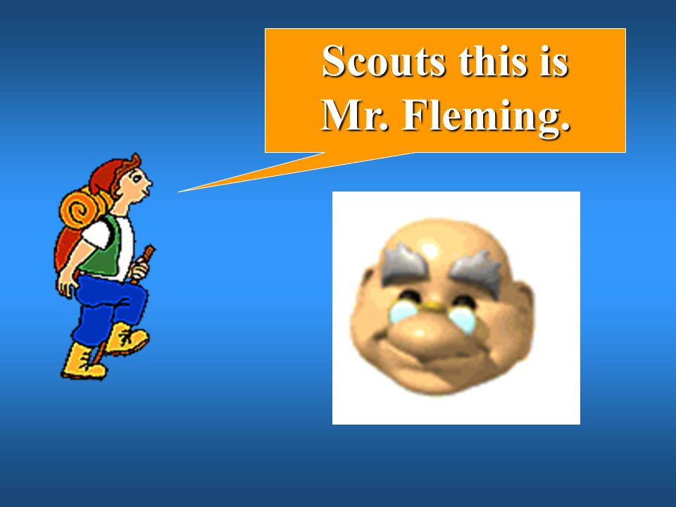 Scouts this is Mr. Fleming.