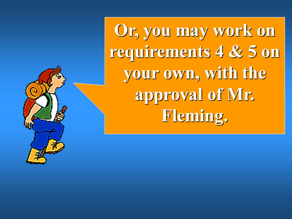 Or, you may work on requirements 4 & 5 on your own, with the approval of Mr. Fleming.