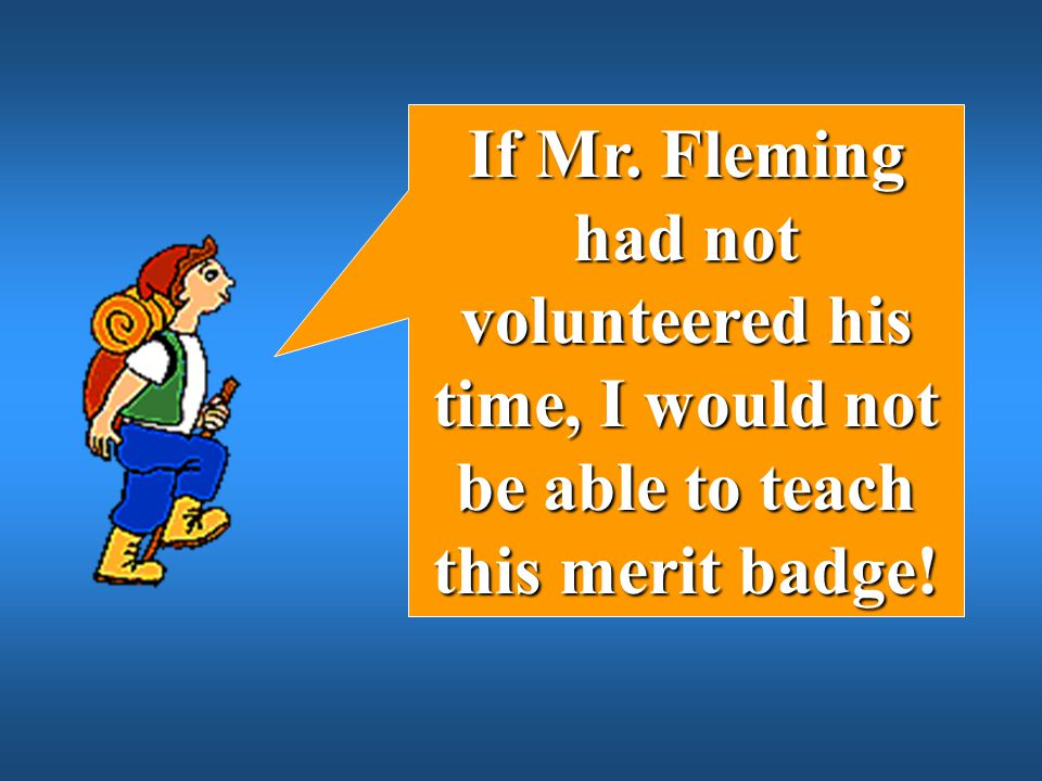 If Mr. Fleming had not volunteered his time, I would not be able to teach this merit badge!