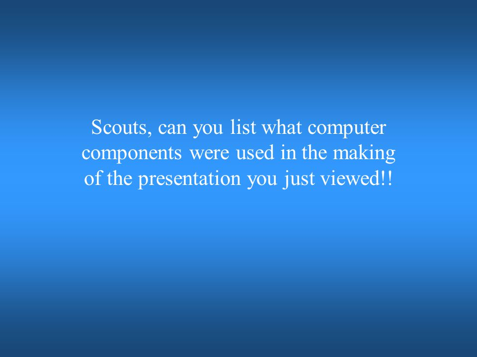 Scouts, can you list what computer components were used in the making of the presentation you just viewed!!