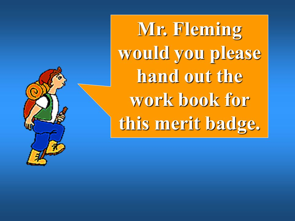 Mr. Fleming would you please hand out the work book for this merit badge.