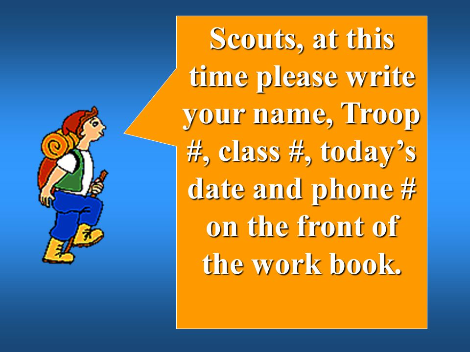 Scouts, at this time please write your name, Troop #, class #, today's date and phone # on the front of the work book.