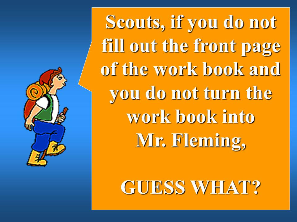 Scouts, if you do not fill out the front page of the work book and you do not turn the work book into