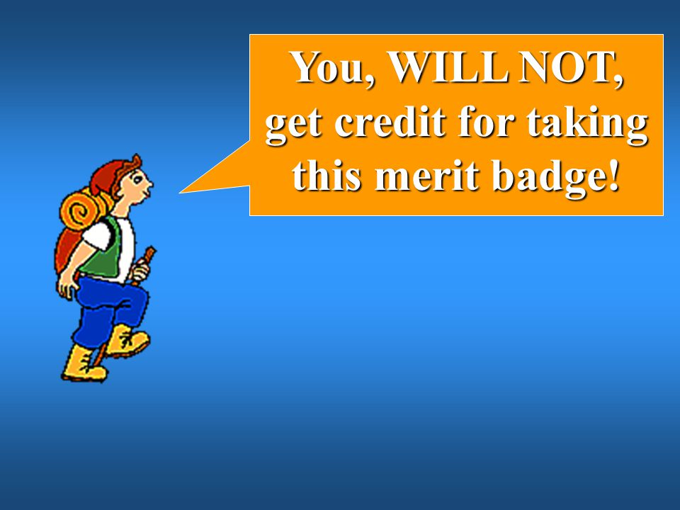 You, WILL NOT, get credit for taking this merit badge!