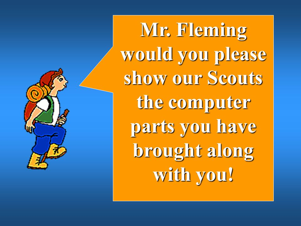Mr. Fleming would you please show our Scouts the computer parts you have brought along with you!