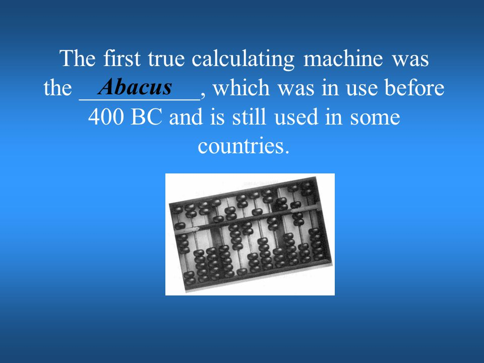 The first true calculating machine was the __________, which was in use before 400 BC and is still used in some countries.