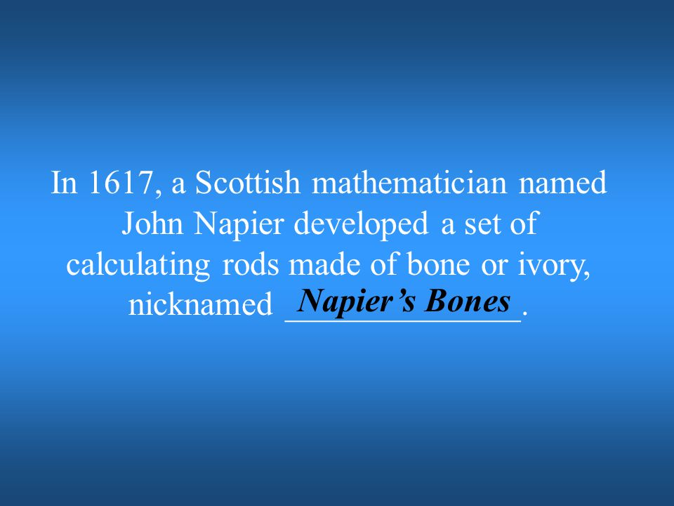 In 1617, a Scottish mathematician named John Napier developed a set of calculating rods made of bone or ivory, nicknamed ______________.