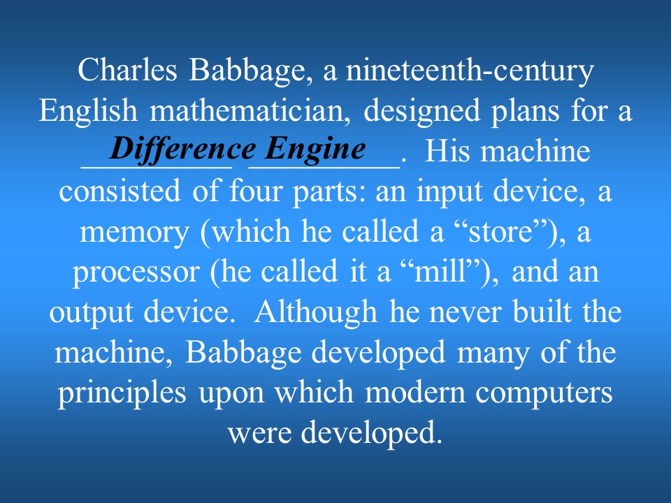 Charles Babbage, a nineteenth-century English mathematician, designed plans for a _________ _________. His machine consisted of four parts: an input device, a memory (which he called a store ), a processor (he called it a mill ), and an output device. Although he never built the machine, Babbage developed many of the principles upon which modern computers were developed.