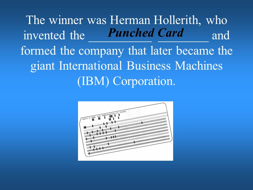 The winner was Herman Hollerith, who invented the __________ ________ and formed the company that later became the giant International Business Machines (IBM) Corporation.