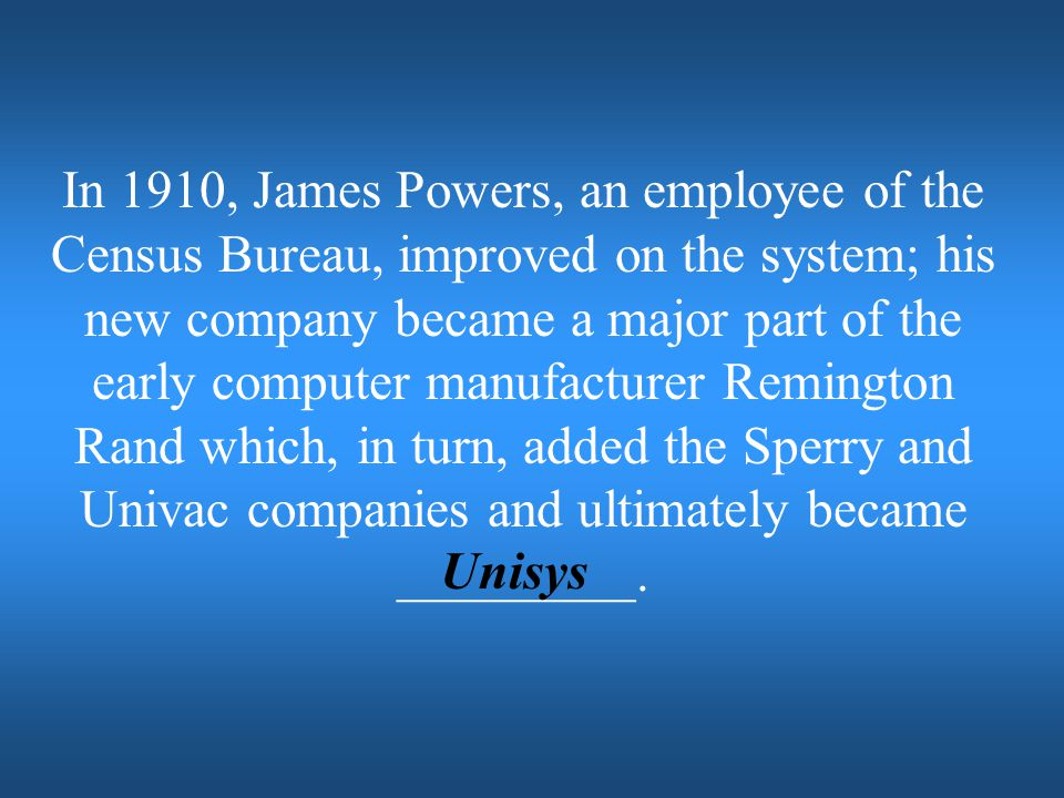 In 1910, James Powers, an employee of the Census Bureau, improved on the system; his new company became a major part of the early computer manufacturer Remington Rand which, in turn, added the Sperry and Univac companies and ultimately became _________.