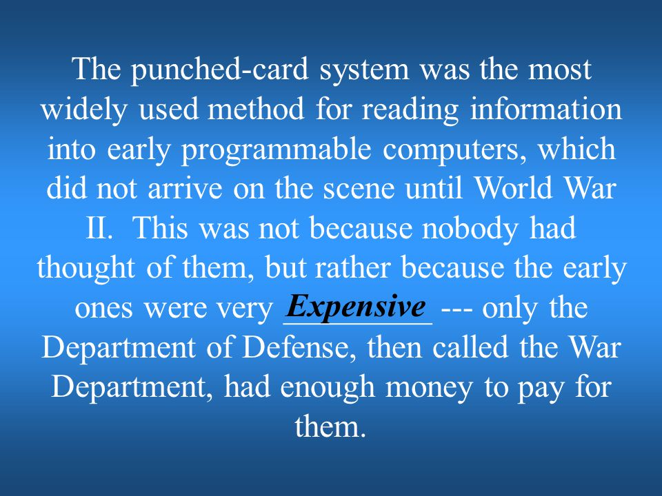 The punched-card system was the most widely used method for reading information into early programmable computers, which did not arrive on the scene until World War II. This was not because nobody had thought of them, but rather because the early ones were very _________ --- only the Department of Defense, then called the War Department, had enough money to pay for them.