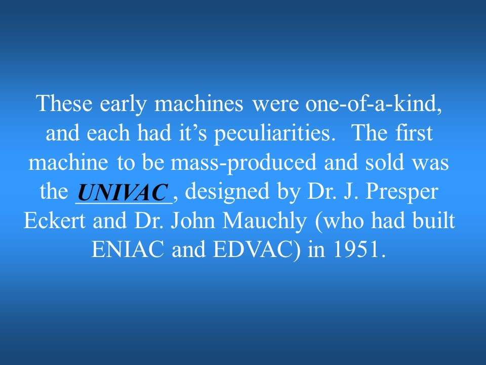These early machines were one-of-a-kind, and each had it's peculiarities. The first machine to be mass-produced and sold was the ________, designed by Dr. J. Presper Eckert and Dr. John Mauchly (who had built ENIAC and EDVAC) in 1951.