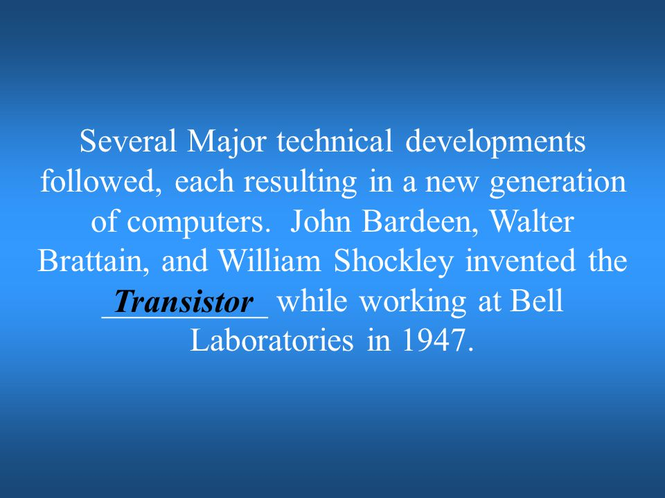 Several Major technical developments followed, each resulting in a new generation of computers. John Bardeen, Walter Brattain, and William Shockley invented the __________ while working at Bell Laboratories in 1947.