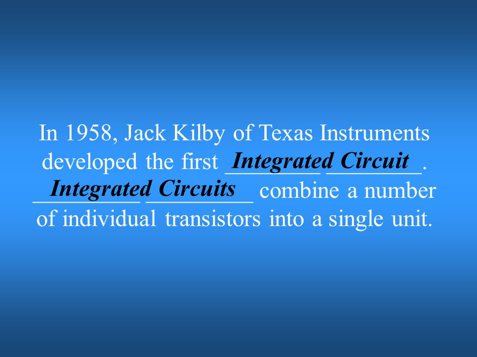 In 1958, Jack Kilby of Texas Instruments developed the first ________ ________. _________ _________ combine a number of individual transistors into a single unit.