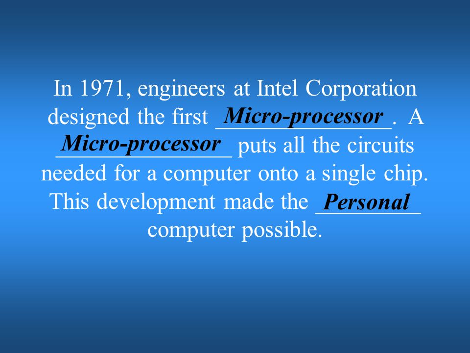 In 1971, engineers at Intel Corporation designed the first _______________. A _______________ puts all the circuits needed for a computer onto a single chip. This development made the _________ computer possible.