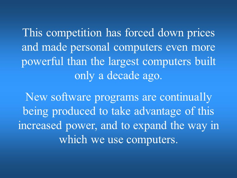 This competition has forced down prices and made personal computers even more powerful than the largest computers built only a decade ago.