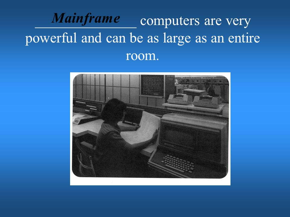 Mainframe ______________ computers are very powerful and can be as large as an entire room.
