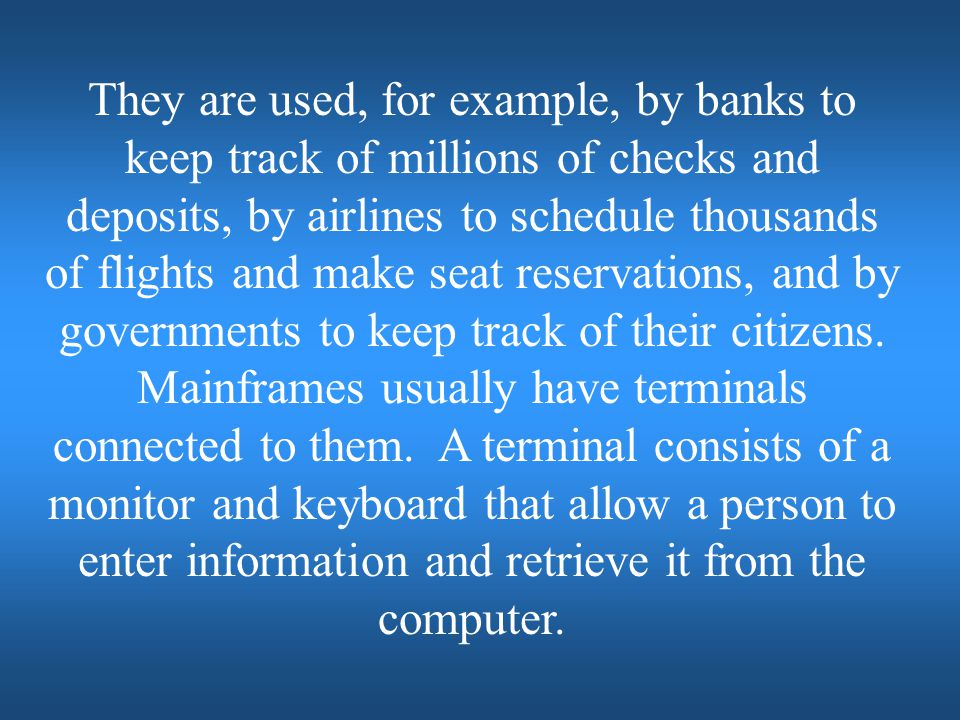 They are used, for example, by banks to keep track of millions of checks and deposits, by airlines to schedule thousands of flights and make seat reservations, and by governments to keep track of their citizens.