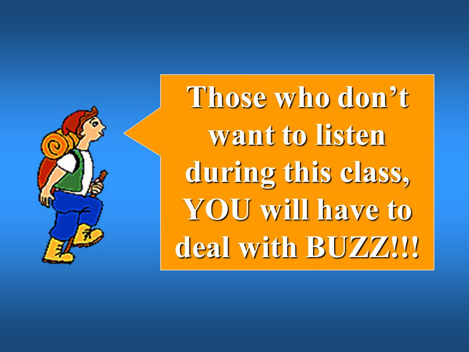 Those who don't want to listen during this class, YOU will have to deal with BUZZ!!!