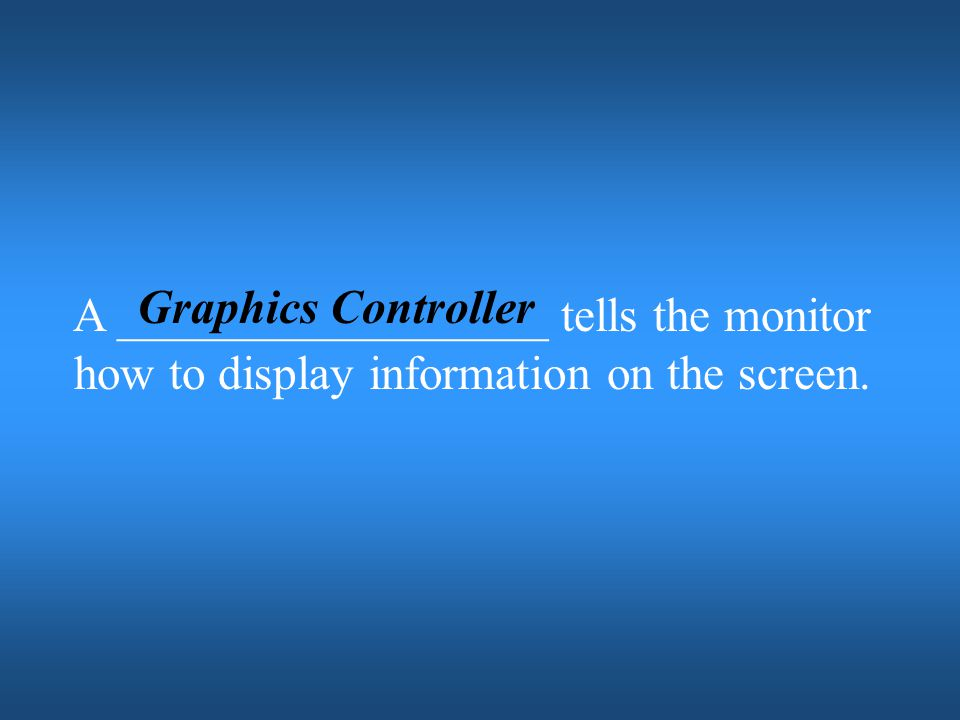 Graphics Controller A __________________ tells the monitor how to display information on the screen.