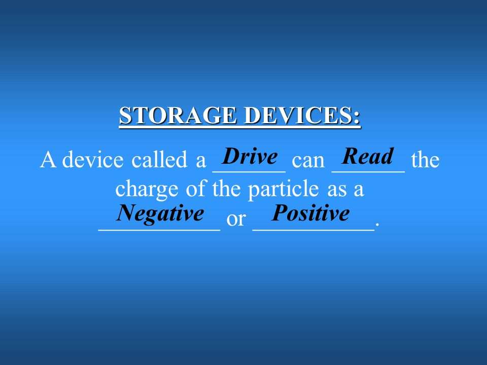 STORAGE DEVICES: A device called a ______ can ______ the charge of the particle as a __________ or __________.