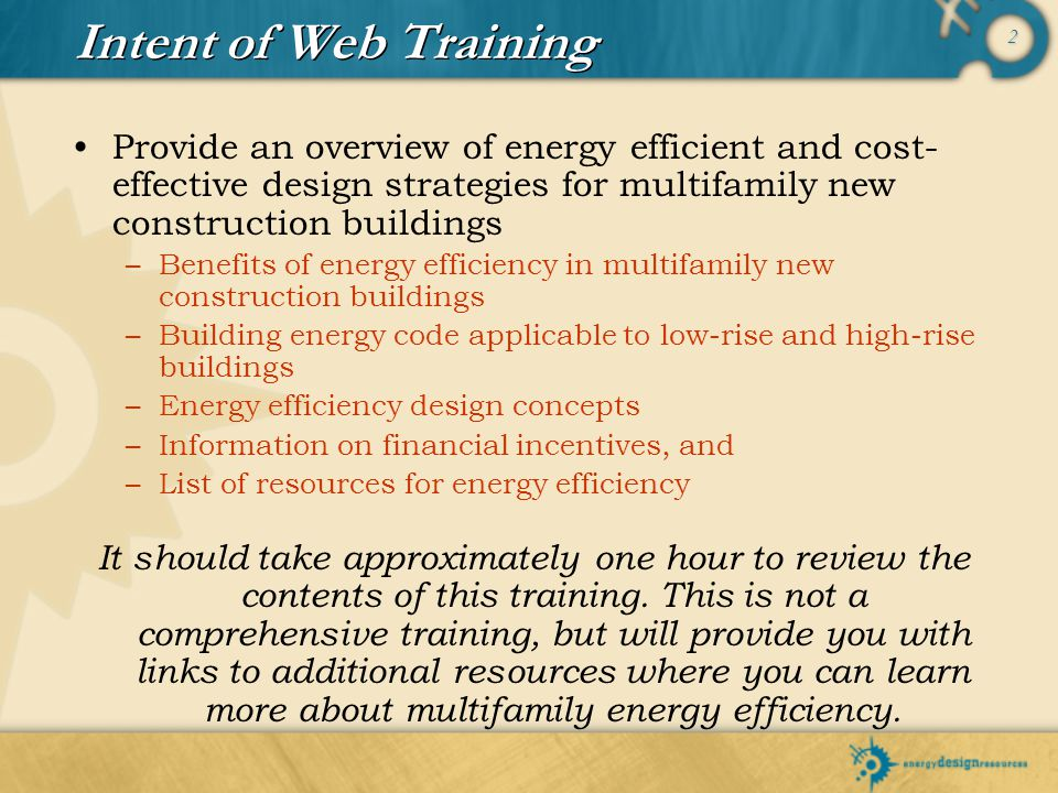 Intent of Web Training Provide an overview of energy efficient and cost-effective design strategies for multifamily new construction buildings.