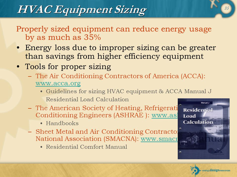 HVAC Equipment Sizing Properly sized equipment can reduce energy usage by as much as 35%