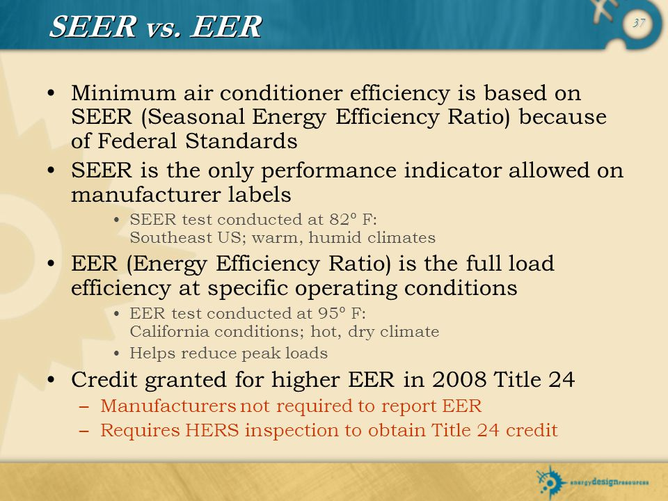 SEER vs. EER Minimum air conditioner efficiency is based on SEER (Seasonal Energy Efficiency Ratio) because of Federal Standards.