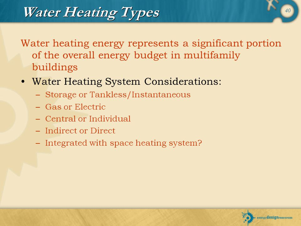 Water Heating Types Water heating energy represents a significant portion of the overall energy budget in multifamily buildings.