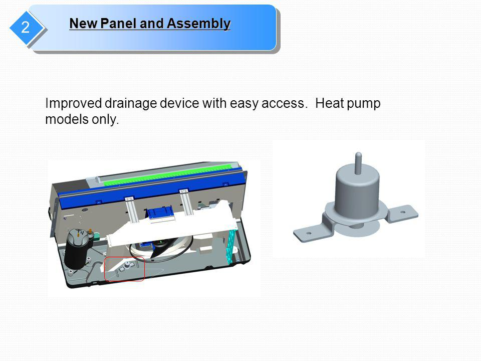 2 New Panel and Assembly Improved drainage device with easy access. Heat pump models only.