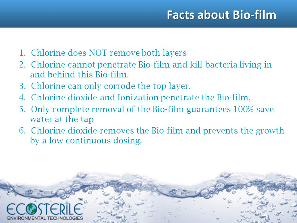 Facts about Bio-film 1. Chlorine does NOT remove both layers