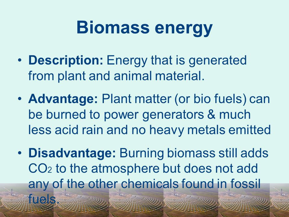 Biomass energy Description: Energy that is generated from plant and animal material.