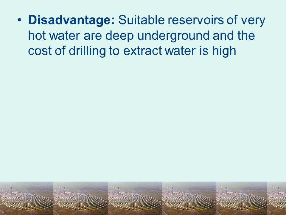 Disadvantage: Suitable reservoirs of very hot water are deep underground and the cost of drilling to extract water is high