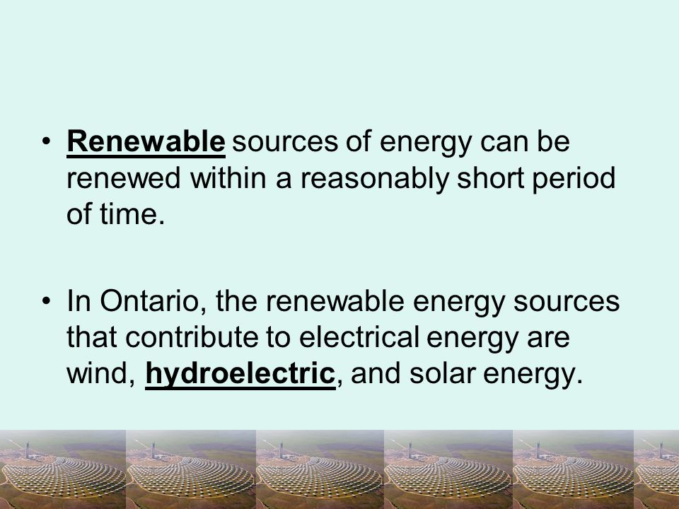 Renewable sources of energy can be renewed within a reasonably short period of time.