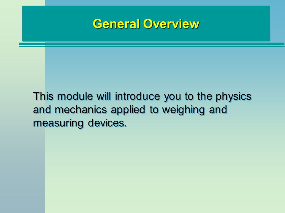 General Overview This module will introduce you to the physics and mechanics applied to weighing and measuring devices.