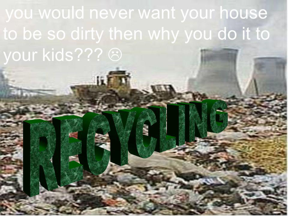 you would never want your house to be so dirty then why you do it to your kids 
