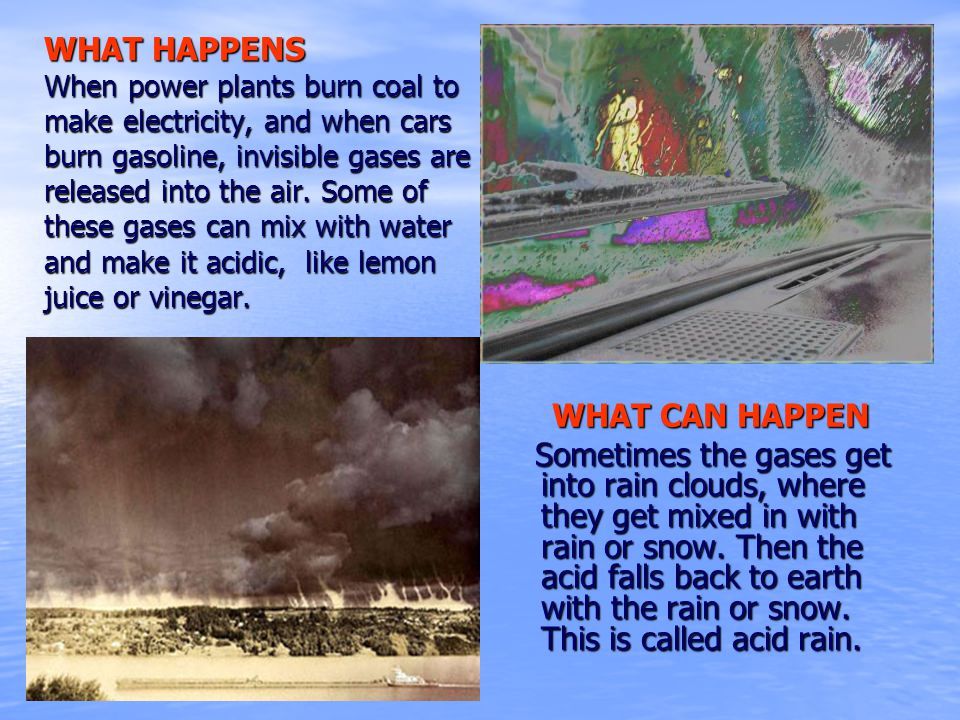 WHAT HAPPENS When power plants burn coal to make electricity, and when cars burn gasoline, invisible gases are released into the air. Some of these gases can mix with water and make it acidic, like lemon juice or vinegar.