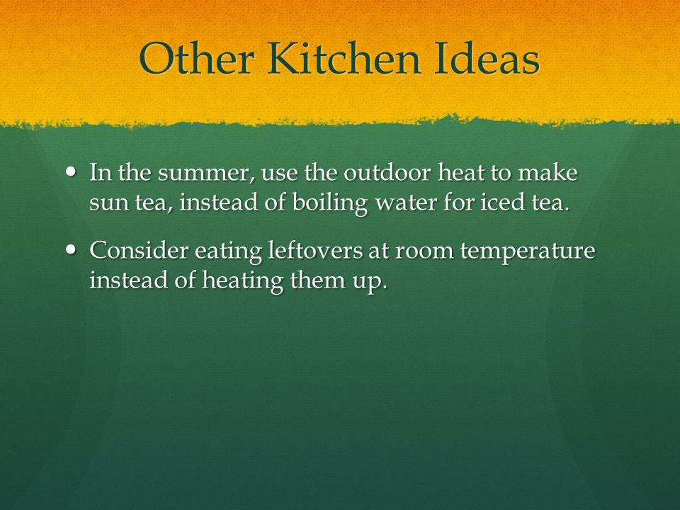 Other Kitchen Ideas In the summer, use the outdoor heat to make sun tea, instead of boiling water for iced tea.