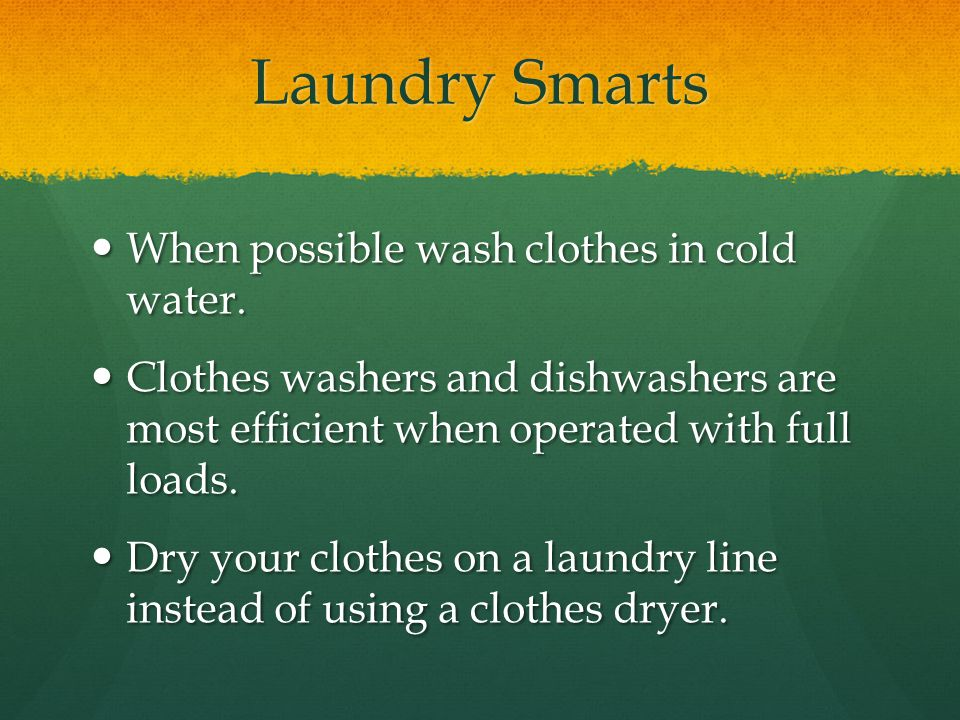 Laundry Smarts When possible wash clothes in cold water.