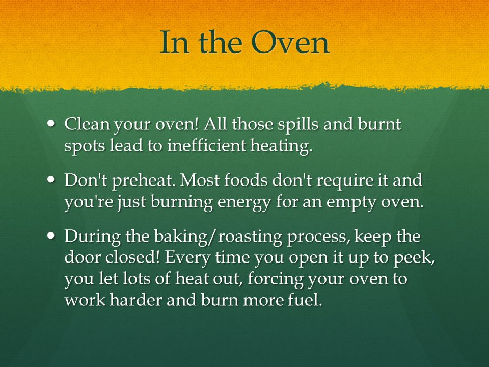 In the Oven Clean your oven! All those spills and burnt spots lead to inefficient heating.