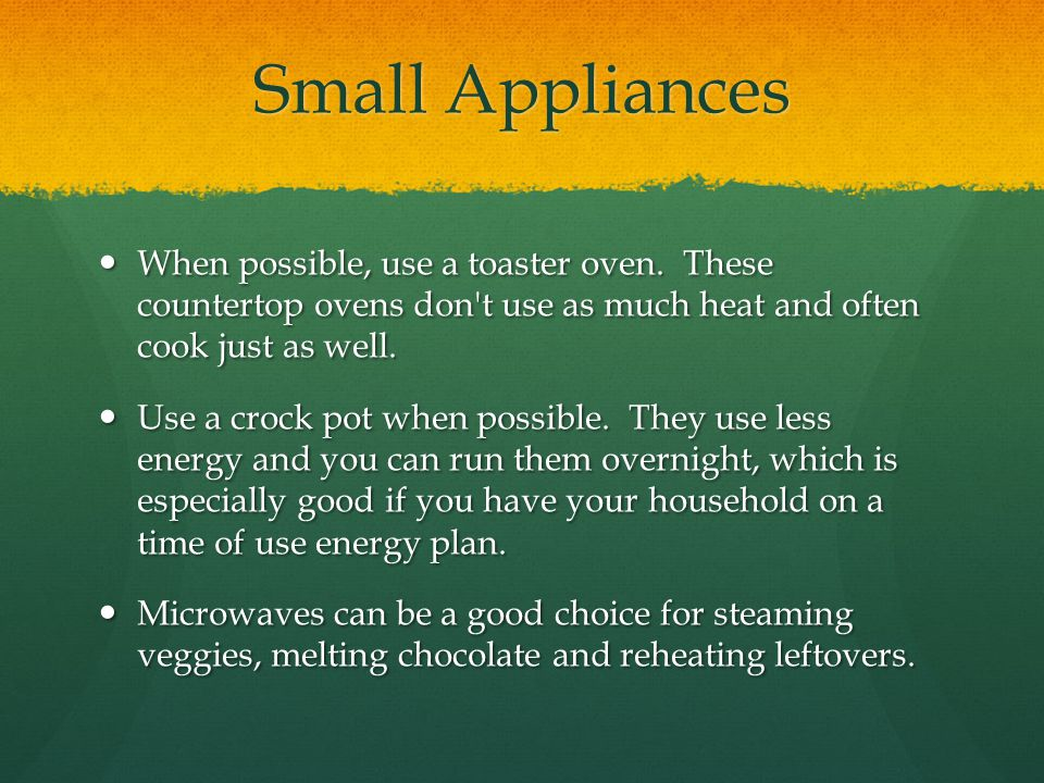 Small Appliances When possible, use a toaster oven. These countertop ovens don t use as much heat and often cook just as well.