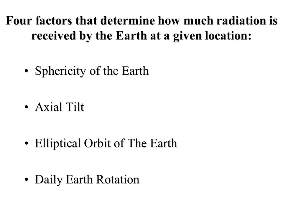 Four factors that determine how much radiation is received by the Earth at a given location: