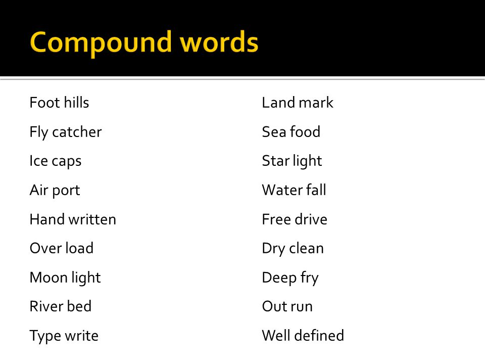 Compound words Foot hills Fly catcher Ice caps Air port Hand written Over load Moon light River bed Type write