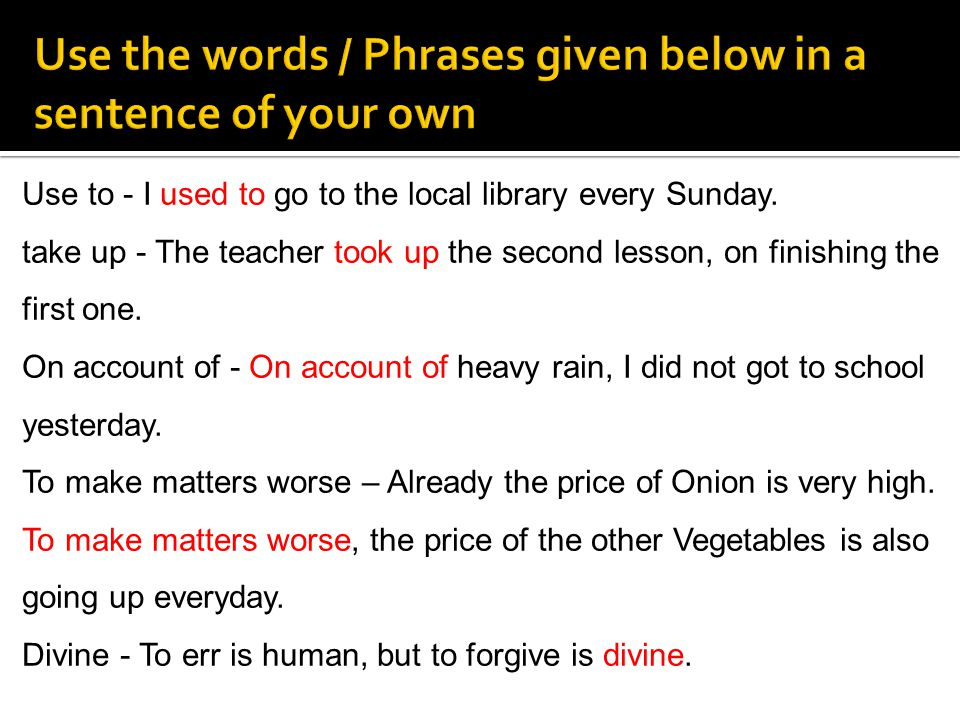 Use the words / Phrases given below in a sentence of your own