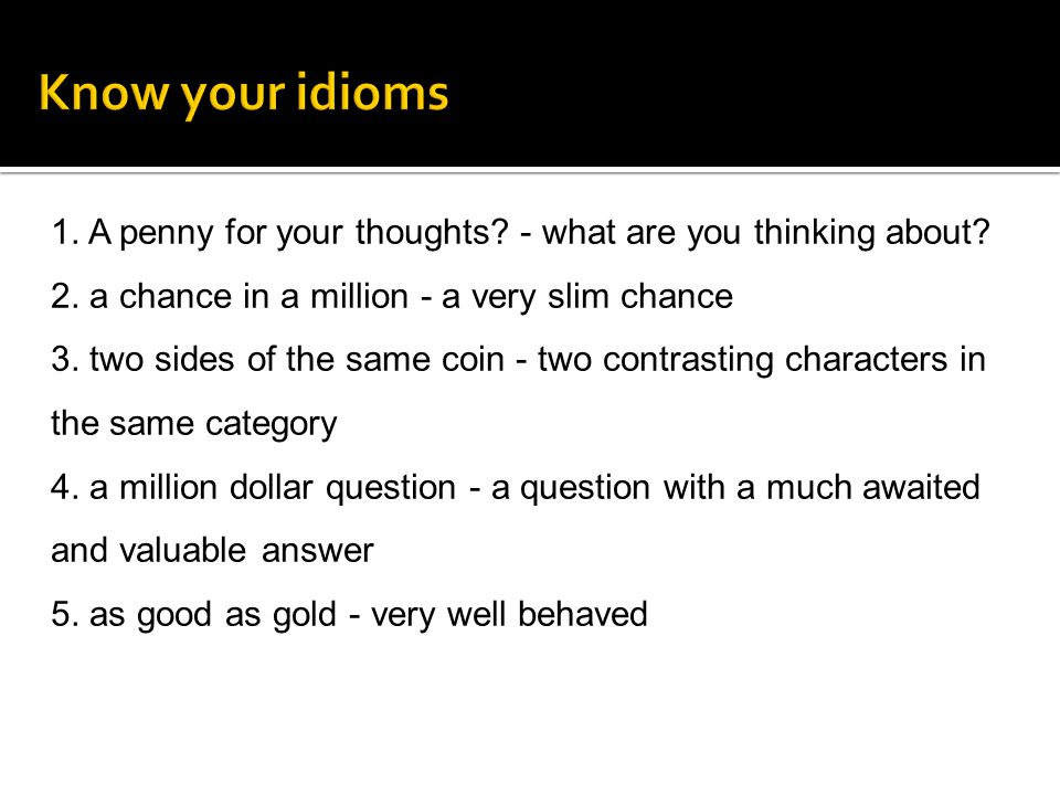 Know your idioms 1. A penny for your thoughts - what are you thinking about 2. a chance in a million - a very slim chance.