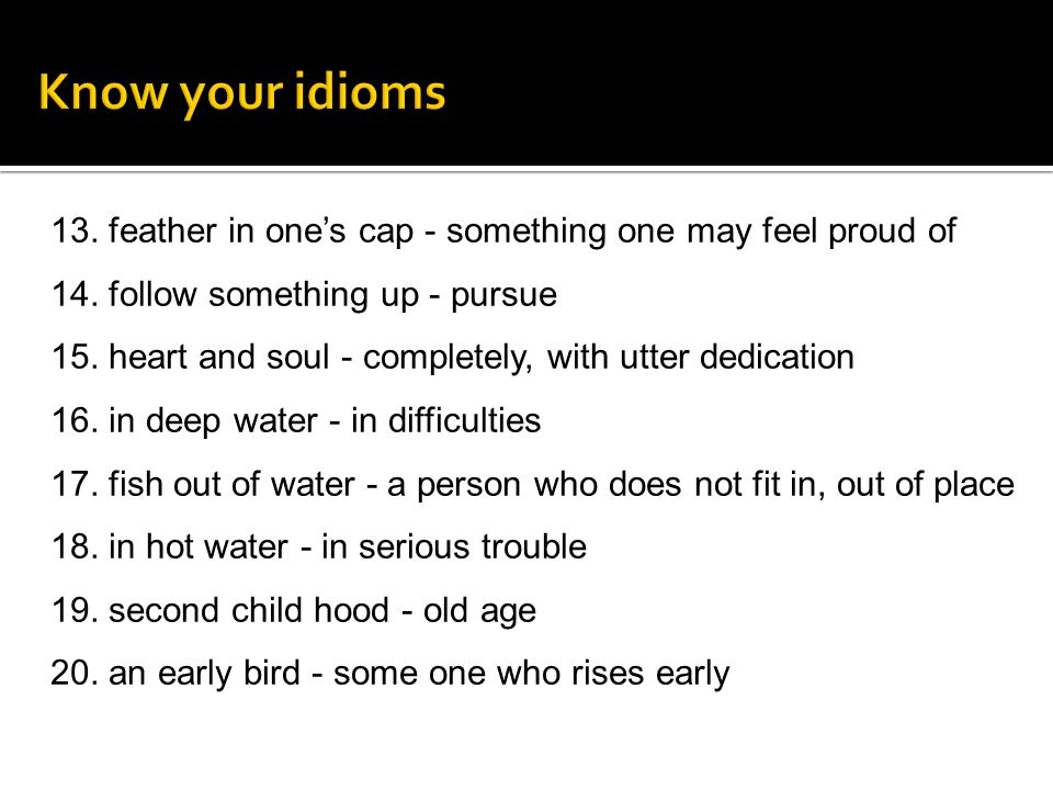 Know your idioms 13. feather in one's cap - something one may feel proud of. 14. follow something up - pursue.