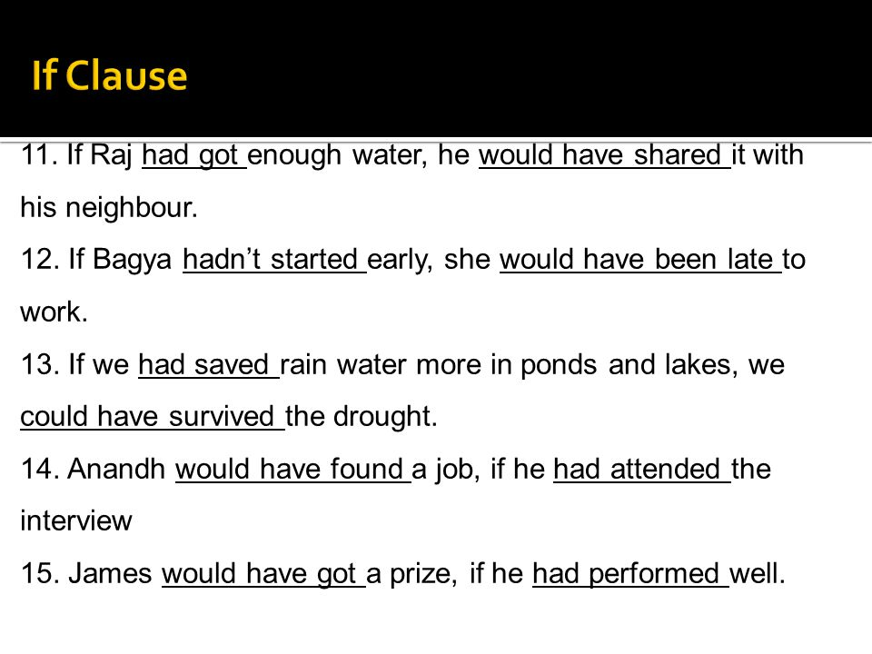 If Clause 11. If Raj had got enough water, he would have shared it with his neighbour.
