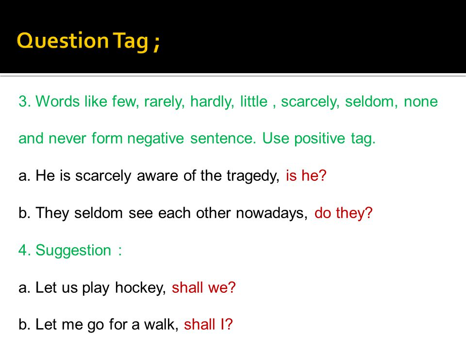 Question Tag ; 3. Words like few, rarely, hardly, little , scarcely, seldom, none and never form negative sentence. Use positive tag.