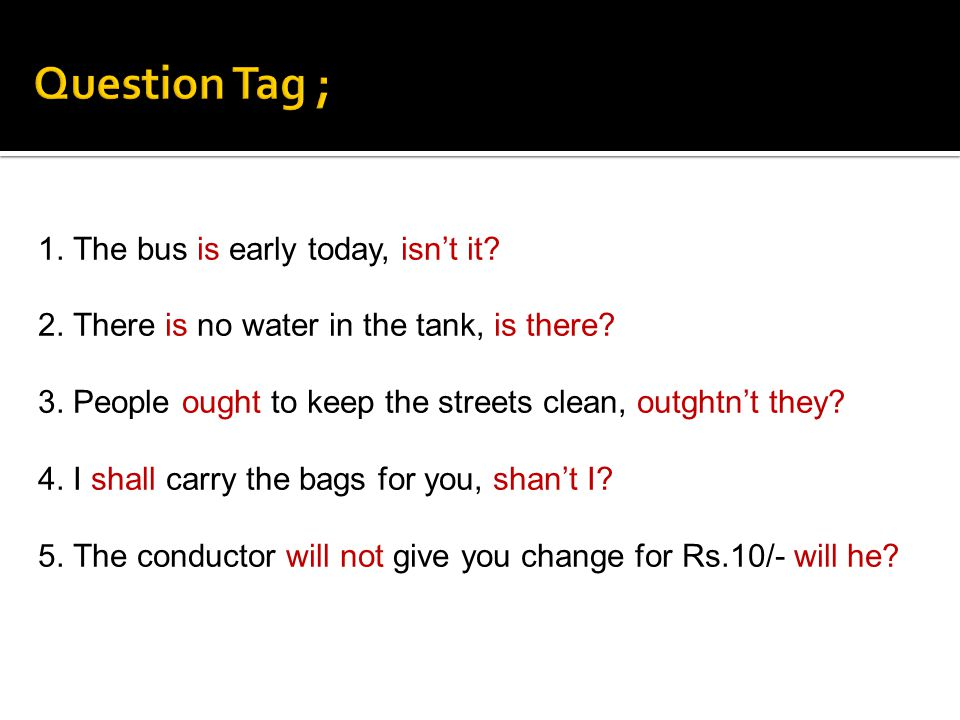 Question Tag ; 1. The bus is early today, isn't it